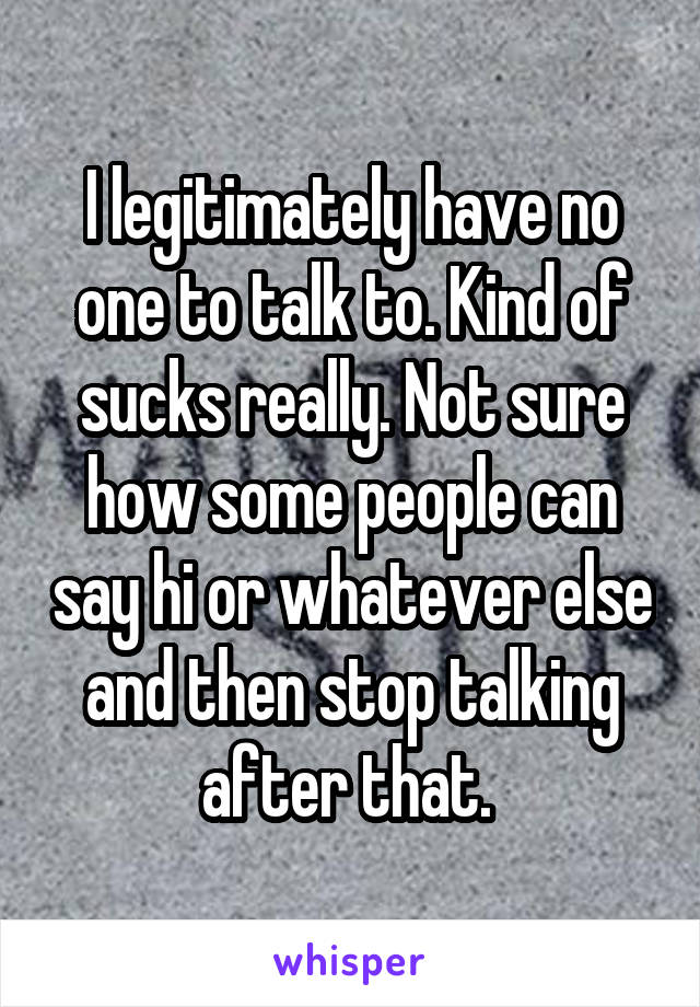 I legitimately have no one to talk to. Kind of sucks really. Not sure how some people can say hi or whatever else and then stop talking after that.