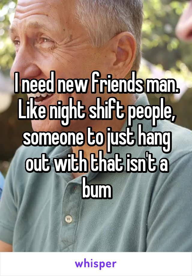 I need new friends man. Like night shift people, someone to just hang out with that isn't a bum