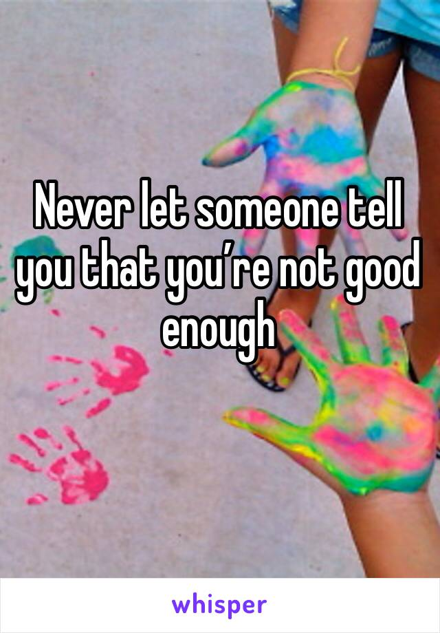 Never let someone tell you that you're not good enough