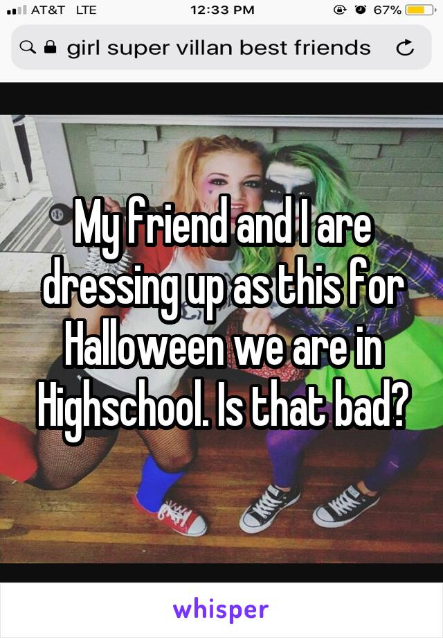 My friend and I are dressing up as this for Halloween we are in Highschool. Is that bad?