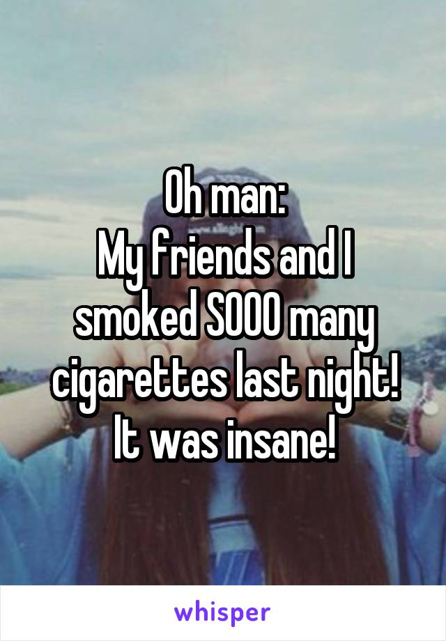 Oh man: My friends and I smoked SOOO many cigarettes last night! It was insane!