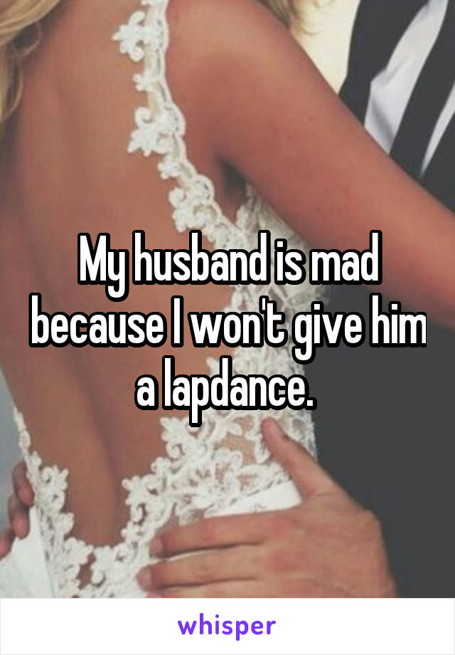 My husband is mad because I won't give him a lapdance.