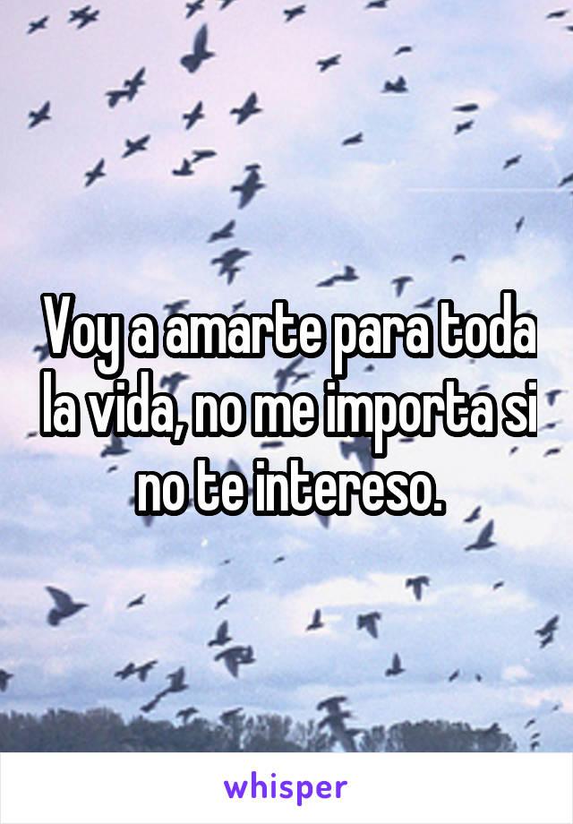 Voy a amarte para toda la vida, no me importa si no te intereso.