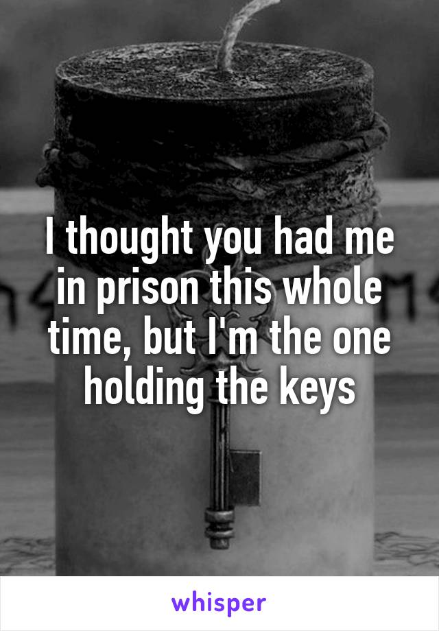 I thought you had me in prison this whole time, but I'm the one holding the keys