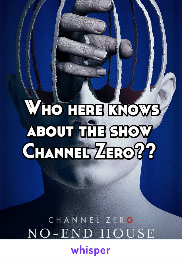 Who here knows about the show  Channel Zero??