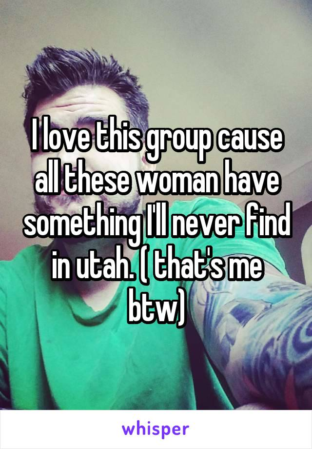 I love this group cause all these woman have something I'll never find in utah. ( that's me btw)
