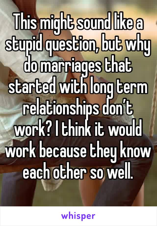 This might sound like a stupid question, but why  do marriages that started with long term relationships don't work? I think it would work because they know each other so well.