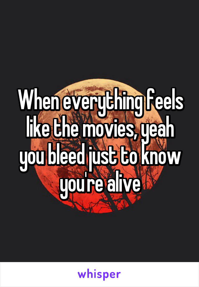 When everything feels like the movies, yeah you bleed just to know you're alive