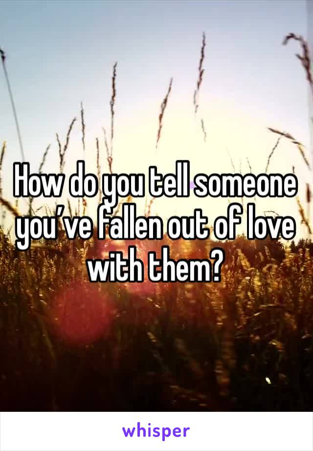How do you tell someone you've fallen out of love with them?