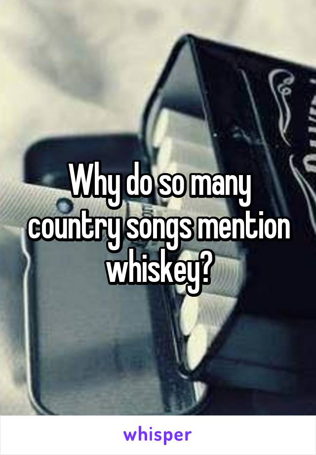 Why do so many country songs mention whiskey?