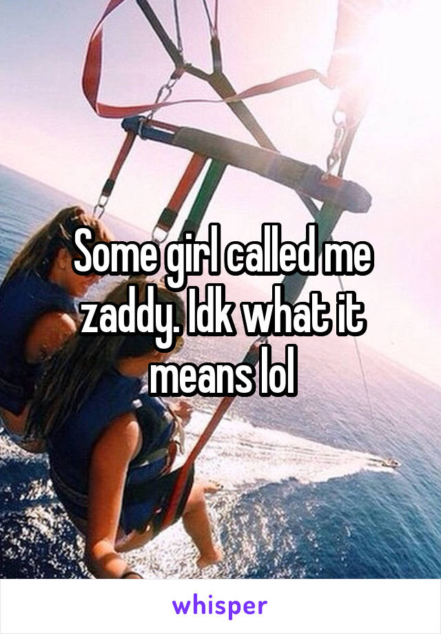 Some girl called me zaddy. Idk what it means lol