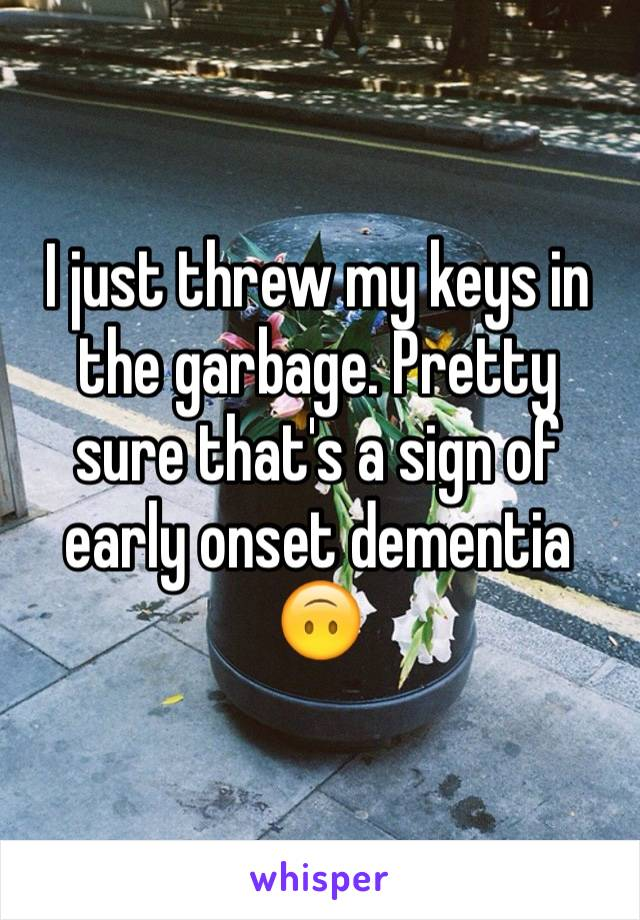 I just threw my keys in the garbage. Pretty sure that's a sign of early onset dementia 🙃