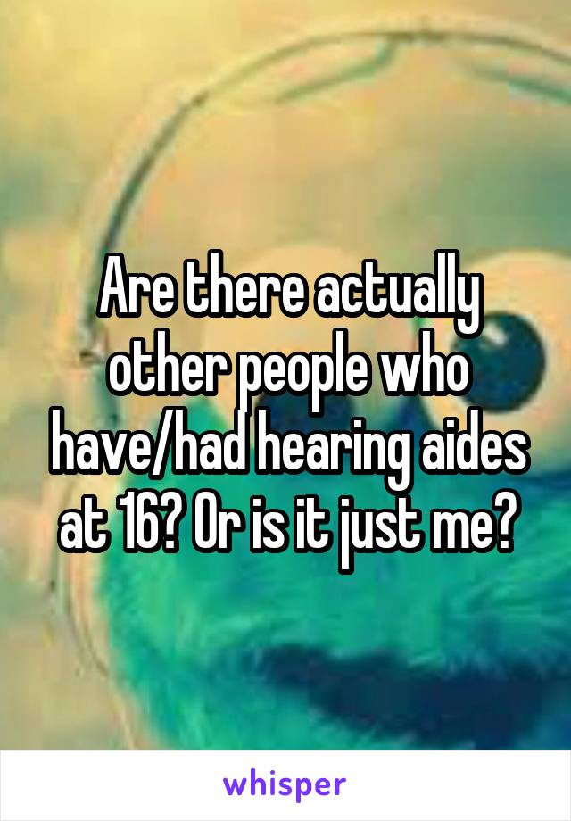 Are there actually other people who have/had hearing aides at 16? Or is it just me?