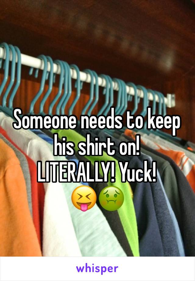 Someone needs to keep his shirt on!  LITERALLY! Yuck! 😝🤢