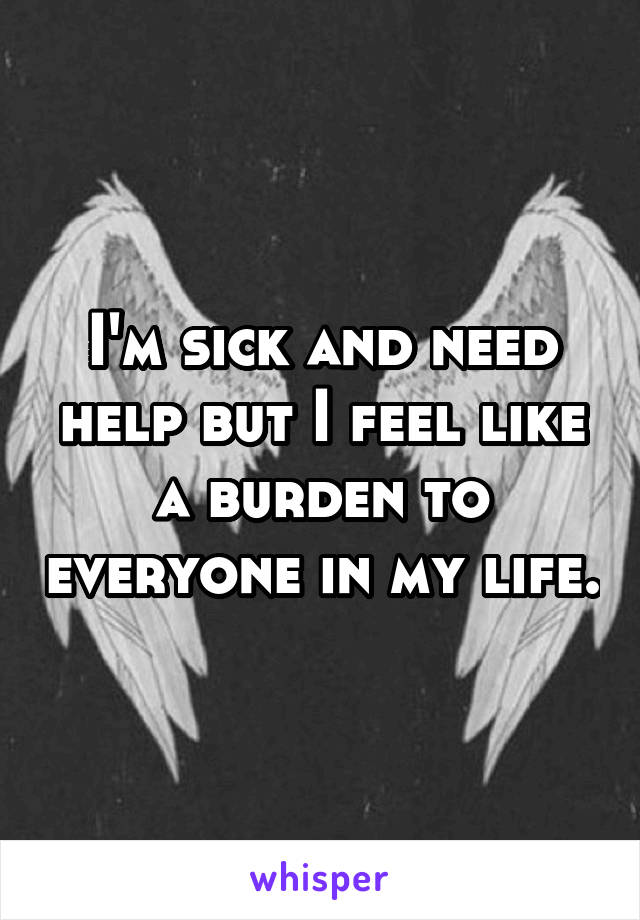 I'm sick and need help but I feel like a burden to everyone in my life.