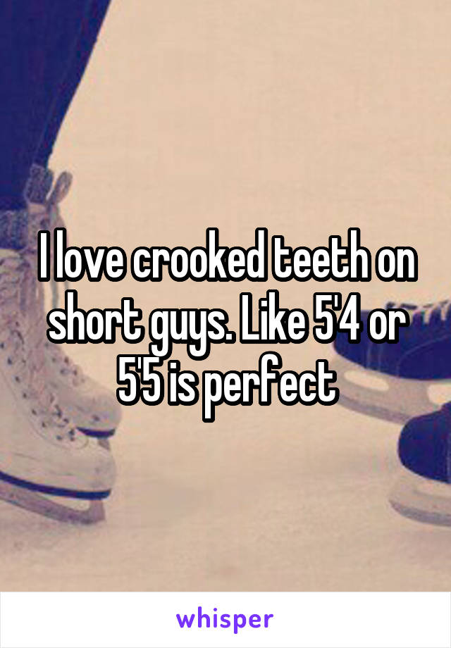 I love crooked teeth on short guys. Like 5'4 or 5'5 is perfect