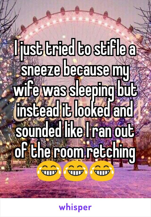 I just tried to stifle a sneeze because my wife was sleeping but instead it looked and sounded like I ran out of the room retching 😂😂😂