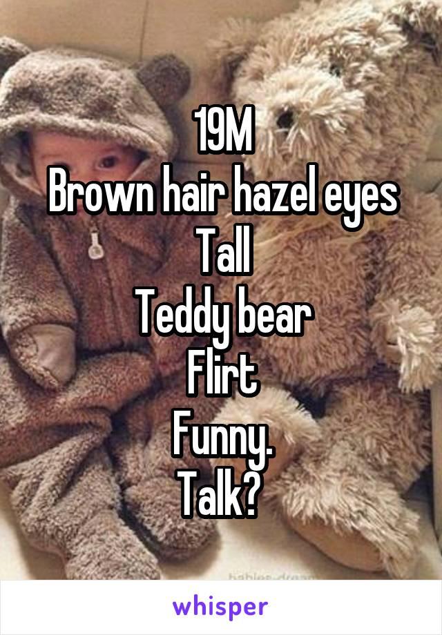 19M Brown hair hazel eyes Tall Teddy bear Flirt Funny. Talk?