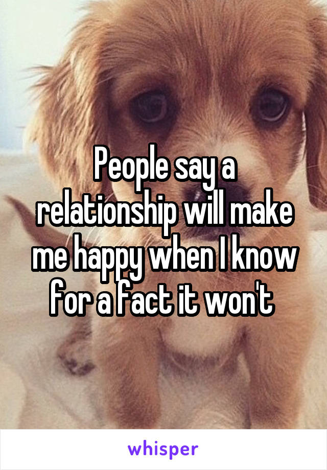 People say a relationship will make me happy when I know for a fact it won't