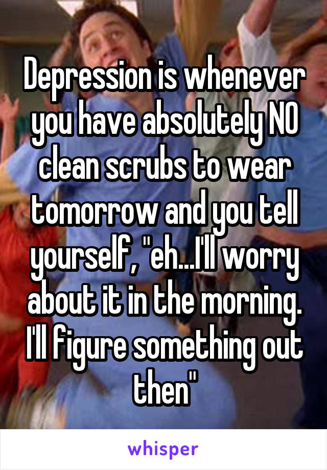 "Depression is whenever you have absolutely NO clean scrubs to wear tomorrow and you tell yourself, ""eh...I'll worry about it in the morning. I'll figure something out then"""