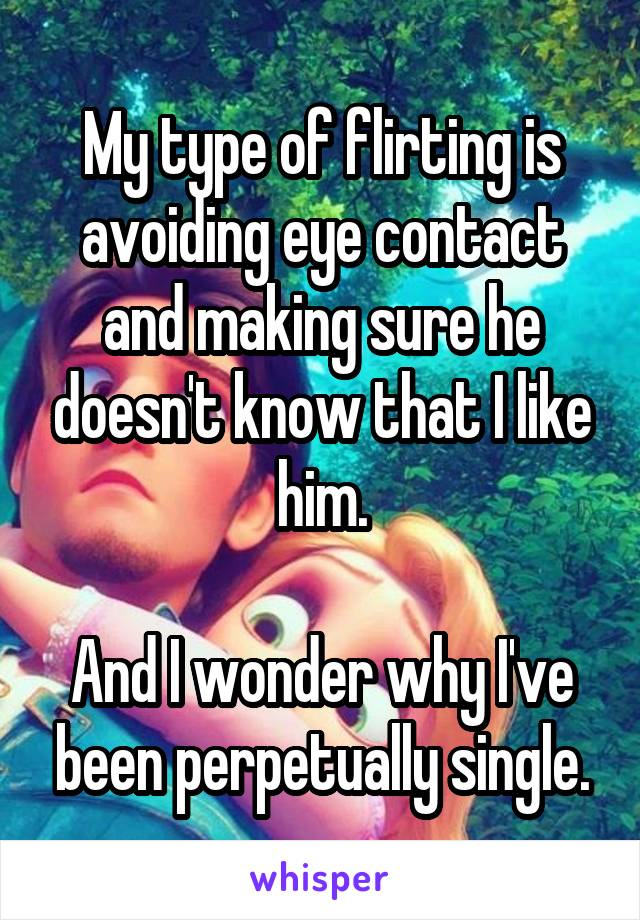 My type of flirting is avoiding eye contact and making sure he doesn't know that I like him.  And I wonder why I've been perpetually single.