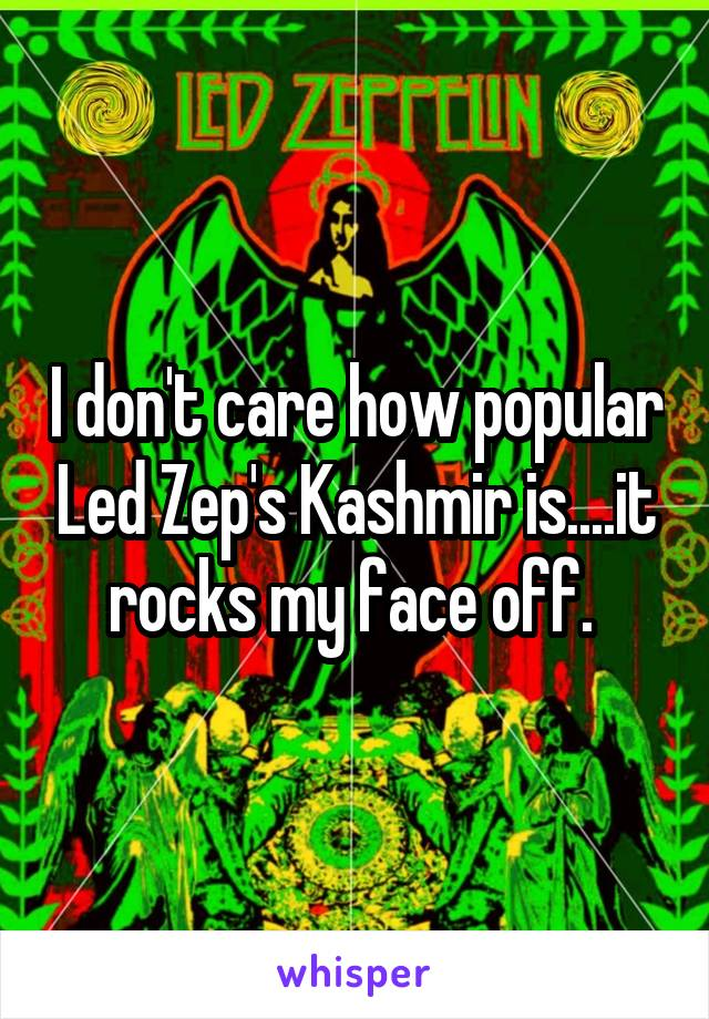 I don't care how popular Led Zep's Kashmir is....it rocks my face off.