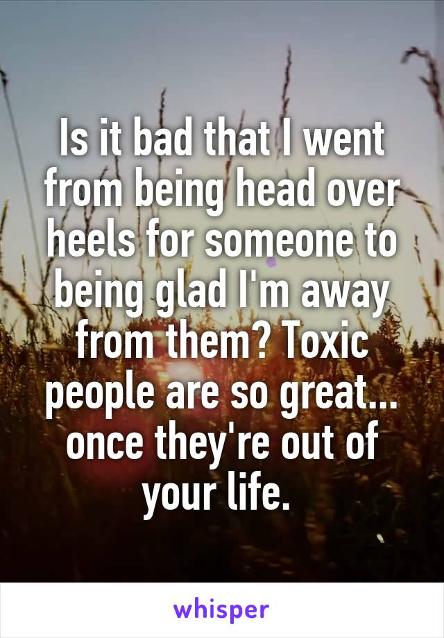 Is it bad that I went from being head over heels for someone to being glad I'm away from them? Toxic people are so great... once they're out of your life.