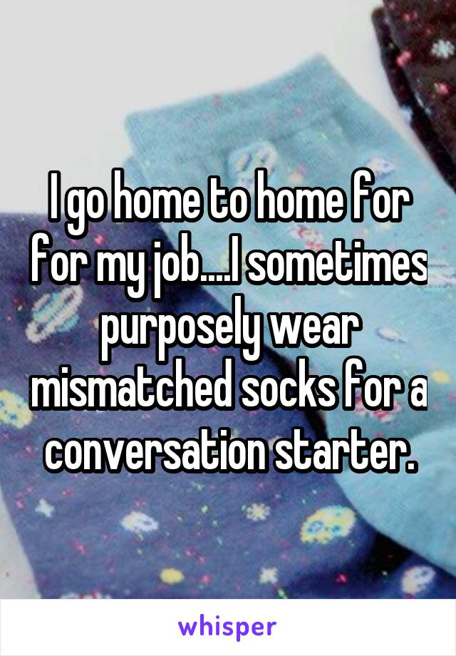 I go home to home for for my job....I sometimes purposely wear mismatched socks for a conversation starter.