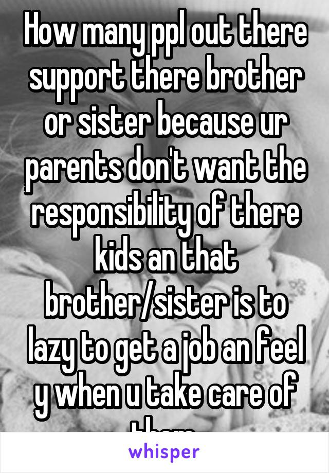 How many ppl out there support there brother or sister because ur parents don't want the responsibility of there kids an that brother/sister is to lazy to get a job an feel y when u take care of them