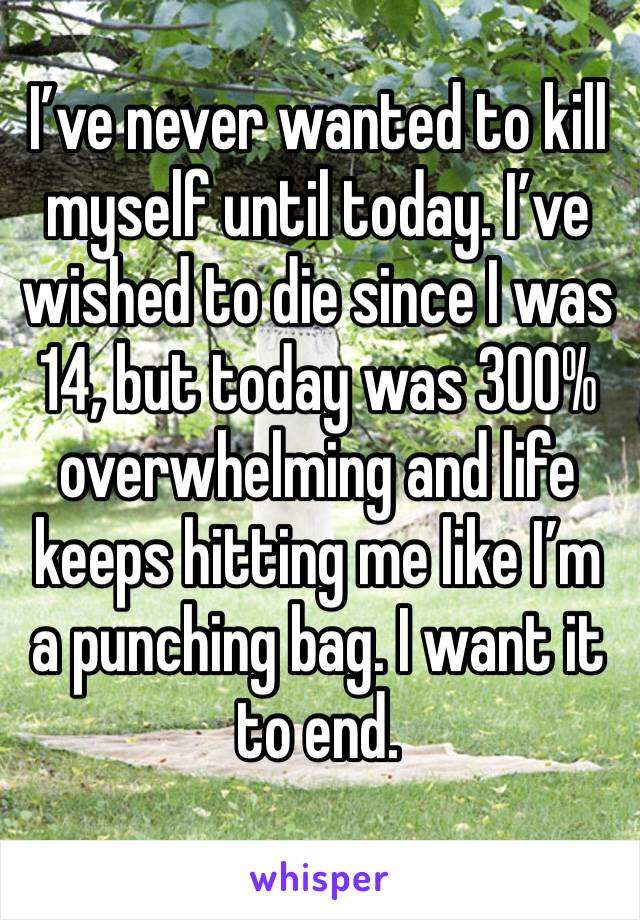 I've never wanted to kill myself until today. I've wished to die since I was 14, but today was 300% overwhelming and life keeps hitting me like I'm a punching bag. I want it to end.