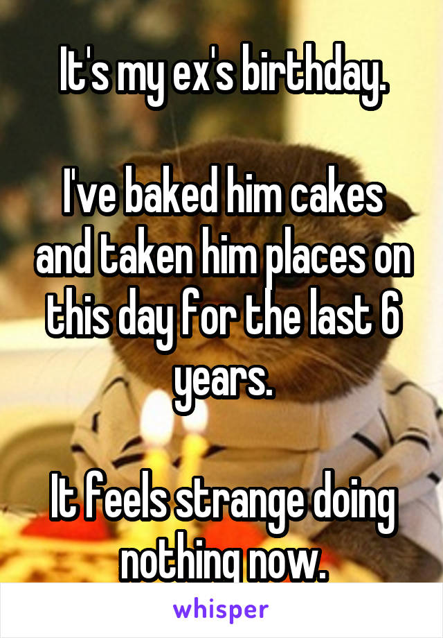 It's my ex's birthday.  I've baked him cakes and taken him places on this day for the last 6 years.  It feels strange doing nothing now.