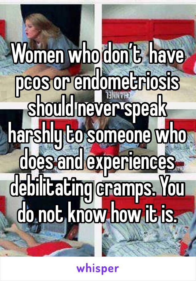 Women who don't  have pcos or endometriosis should never speak harshly to someone who does and experiences debilitating cramps. You do not know how it is.