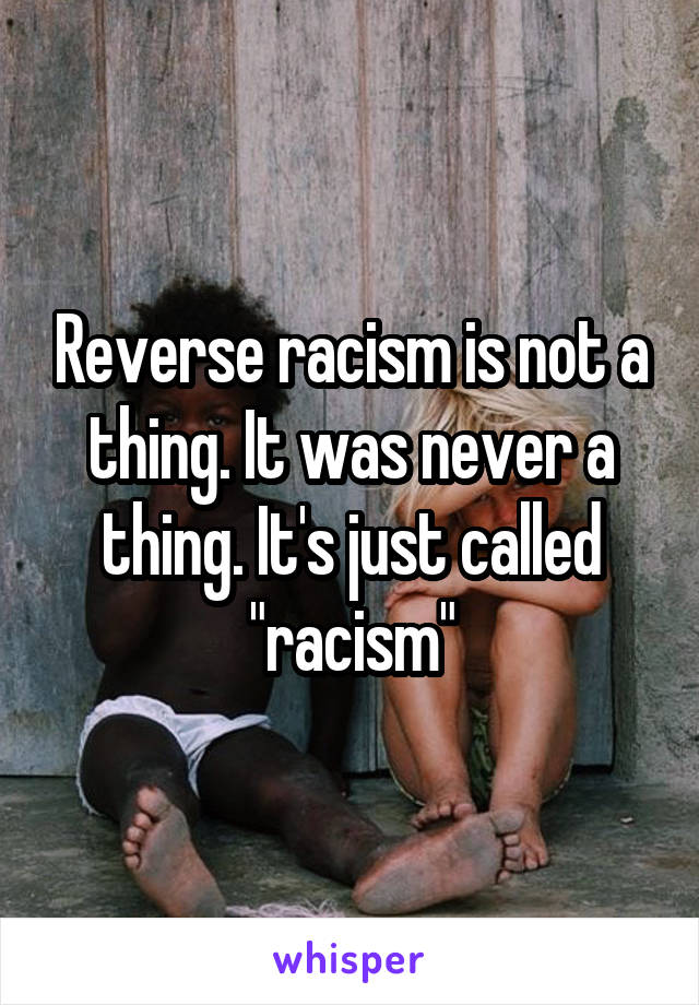 "Reverse racism is not a thing. It was never a thing. It's just called ""racism"""