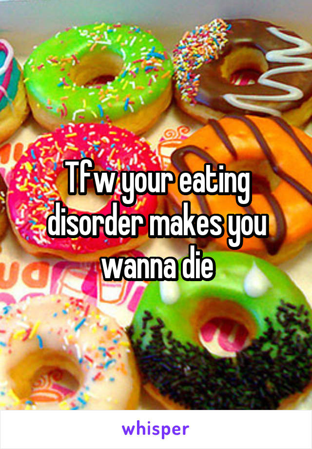 Tfw your eating disorder makes you wanna die