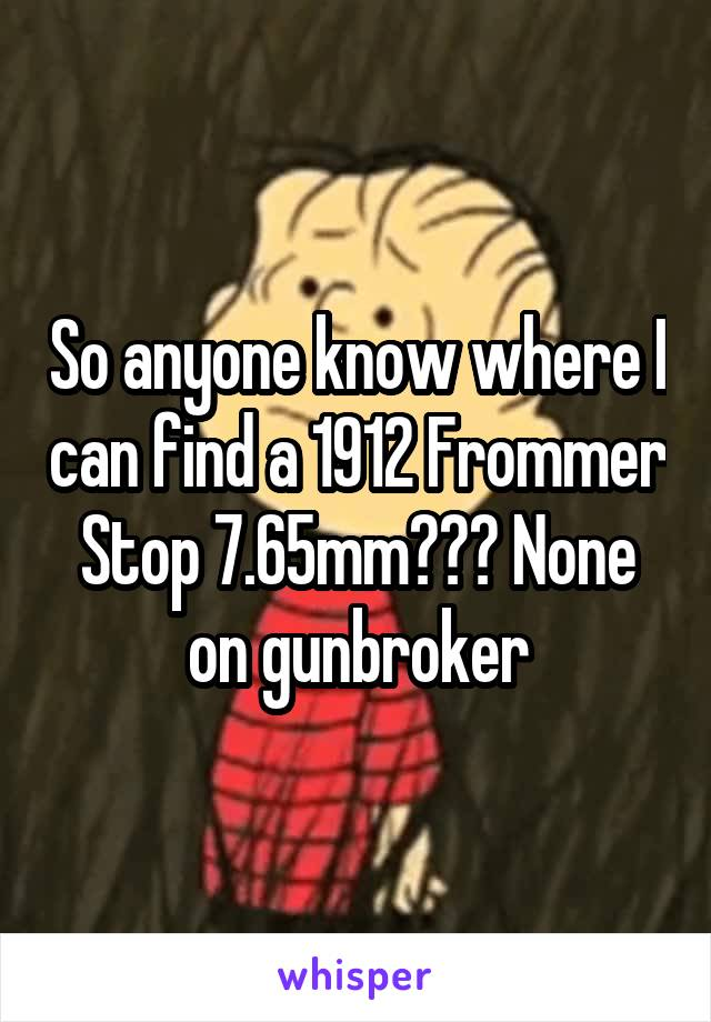 So anyone know where I can find a 1912 Frommer Stop 7.65mm??? None on gunbroker