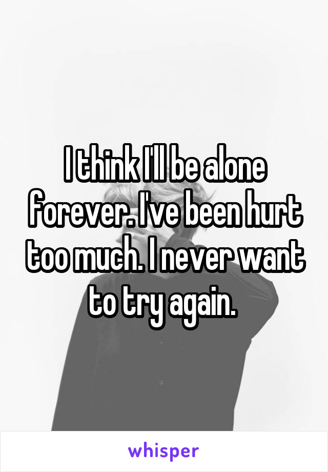 I think I'll be alone forever. I've been hurt too much. I never want to try again.