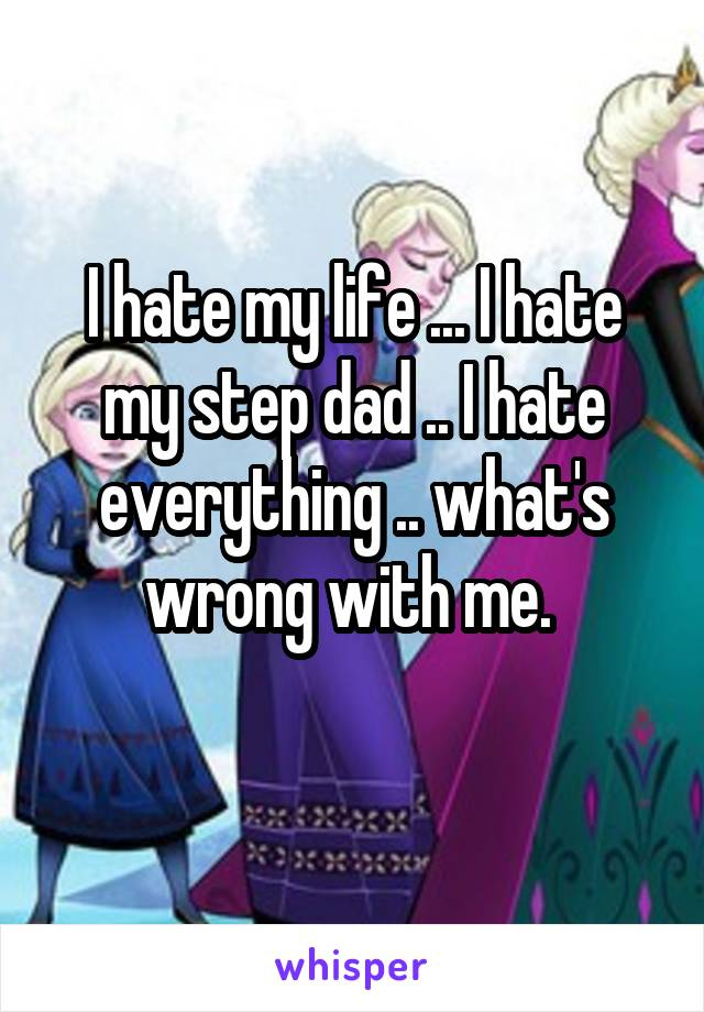 I hate my life ... I hate my step dad .. I hate everything .. what's wrong with me.