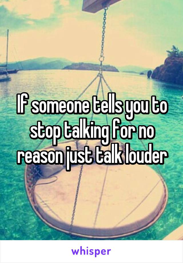 If someone tells you to stop talking for no reason just talk louder