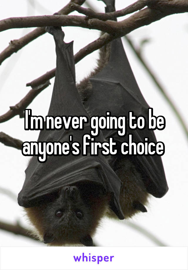 I'm never going to be anyone's first choice