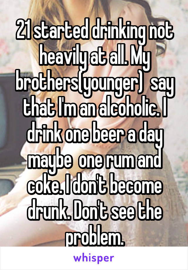 21 started drinking not heavily at all. My brothers(younger)  say that I'm an alcoholic. I drink one beer a day maybe  one rum and coke. I don't become drunk. Don't see the problem.