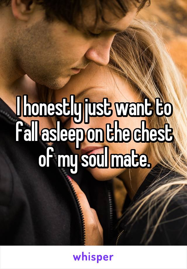 I honestly just want to fall asleep on the chest of my soul mate.