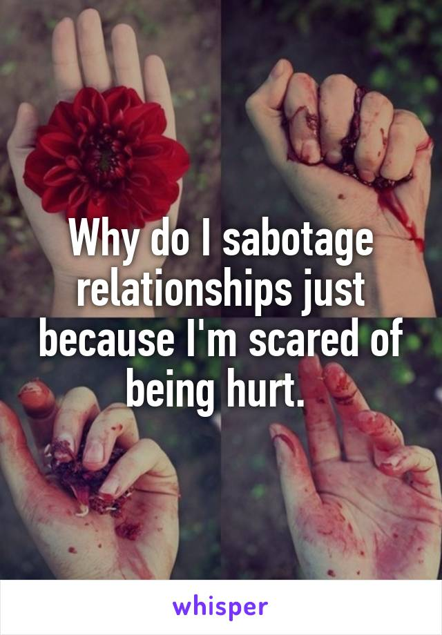 Why do I sabotage relationships just because I'm scared of being hurt.
