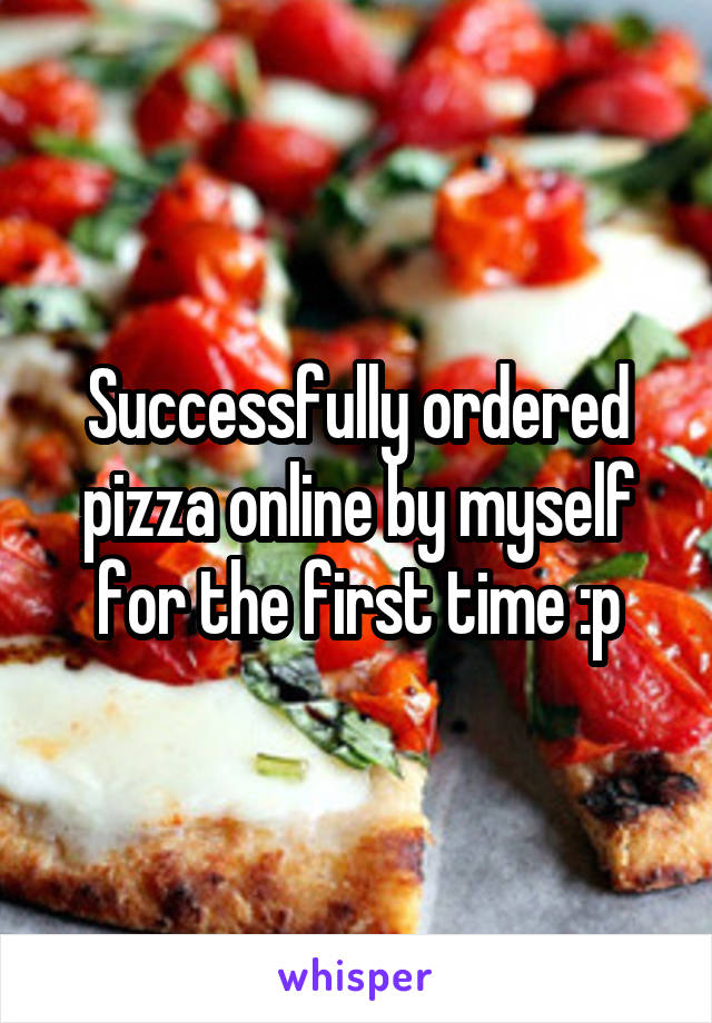 Successfully ordered pizza online by myself for the first time :p
