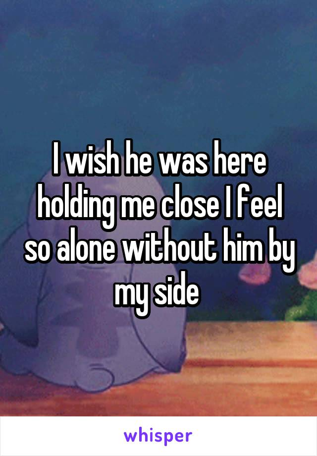 I wish he was here holding me close I feel so alone without him by my side