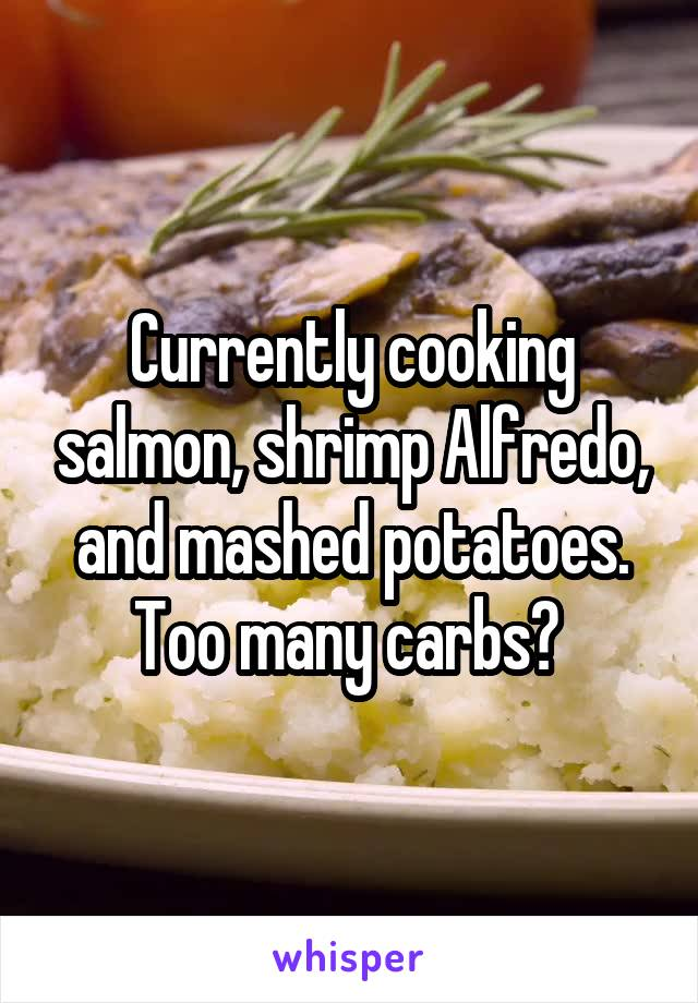 Currently cooking salmon, shrimp Alfredo, and mashed potatoes. Too many carbs?