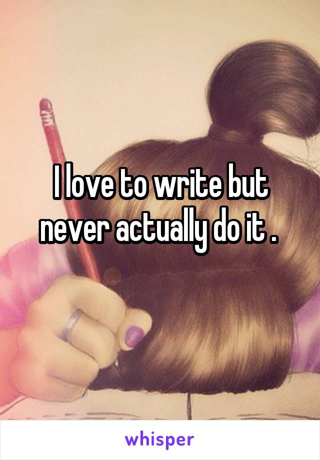 I love to write but never actually do it .