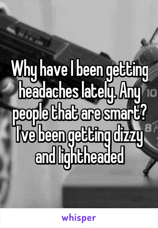 Why have I been getting headaches lately. Any people that are smart? I've been getting dizzy and lightheaded