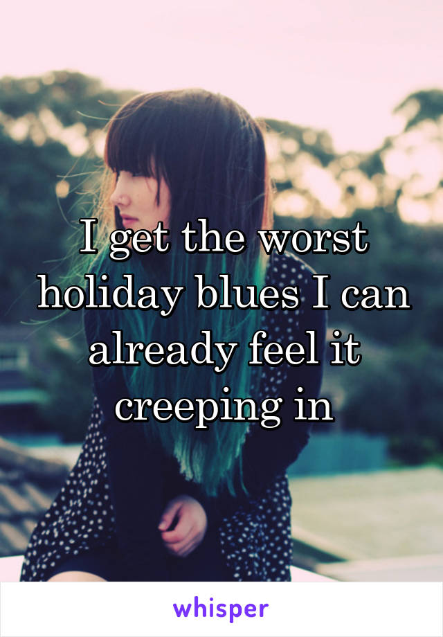I get the worst holiday blues I can already feel it creeping in
