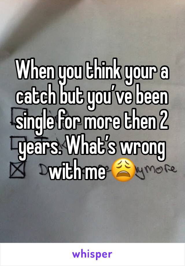 When you think your a catch but you've been single for more then 2 years. What's wrong with me 😩