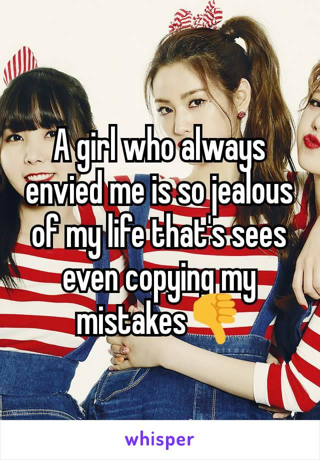 A girl who always envied me is so jealous of my life that's sees even copying my mistakes👎